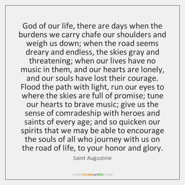 God of our life, there are days when the burdens we carry ...