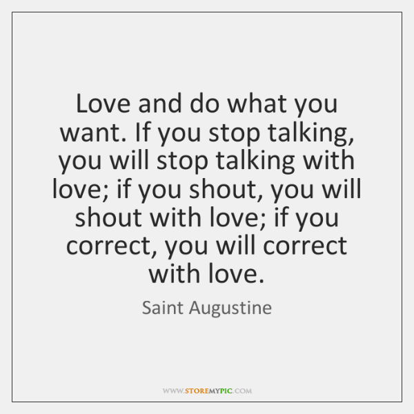 Love and do what you want. If you stop talking, you will ...