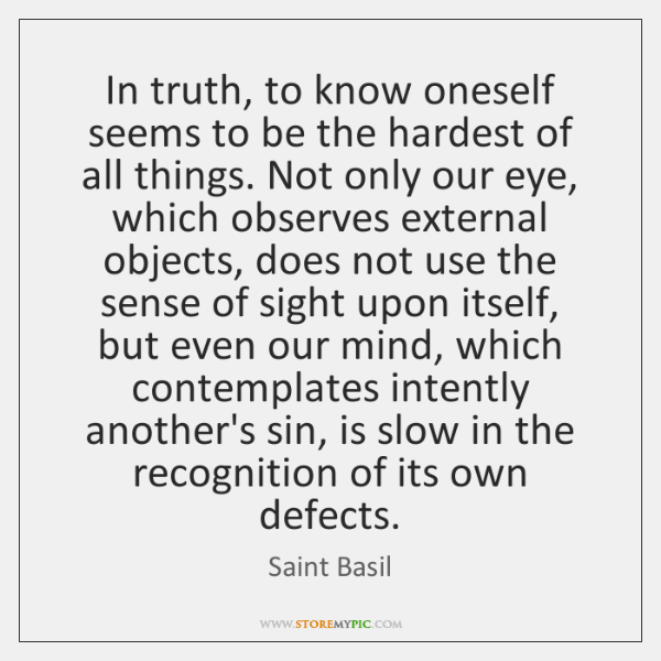 In truth, to know oneself seems to be the hardest of all ...