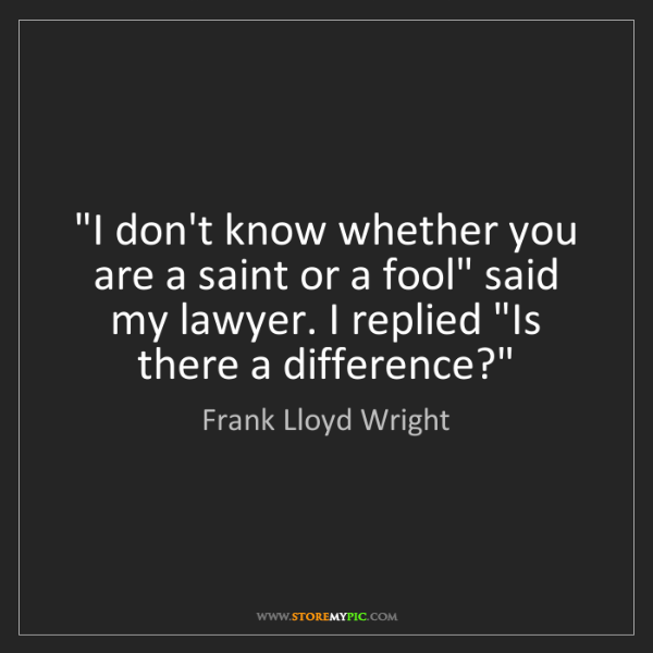 """Frank Lloyd Wright: """"I don't know whether you are a saint or a fool"""" said..."""