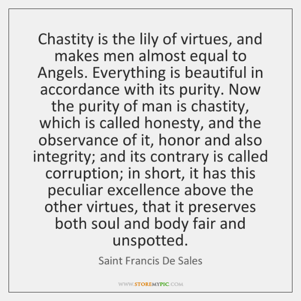 Chastity is the lily of virtues, and makes men almost equal to ...