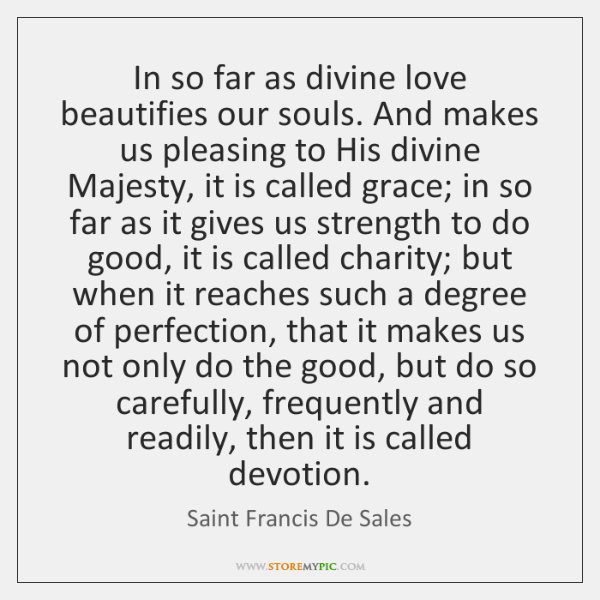 In so far as divine love beautifies our souls. And makes us ...