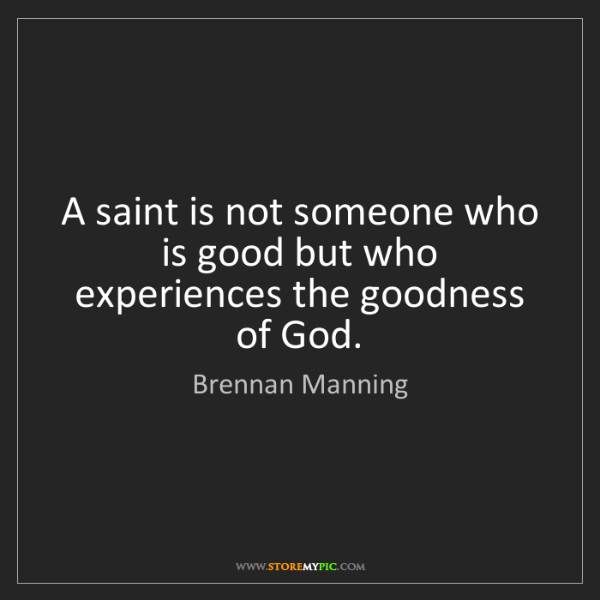 Brennan Manning: A saint is not someone who is good but who experiences...