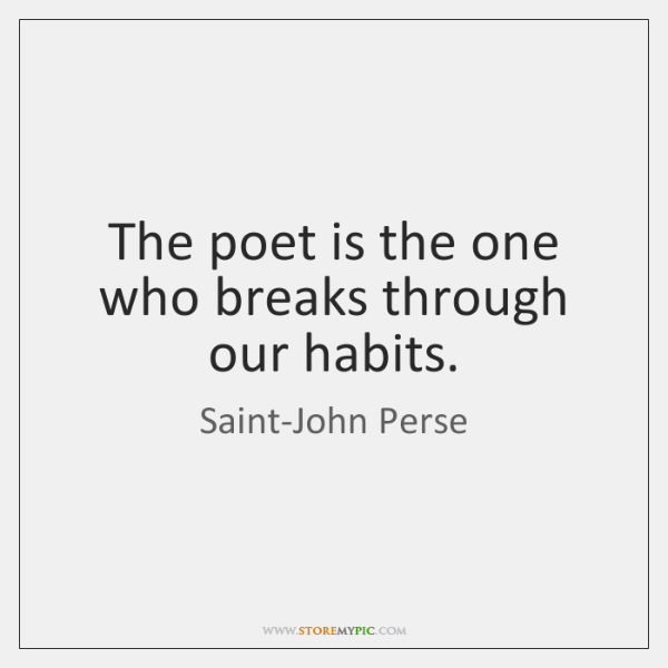 The poet is the one who breaks through our habits.