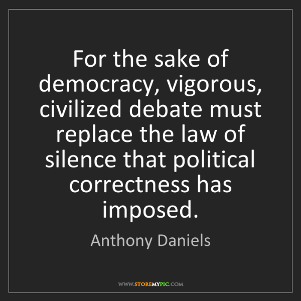 Anthony Daniels: For the sake of democracy, vigorous, civilized debate...