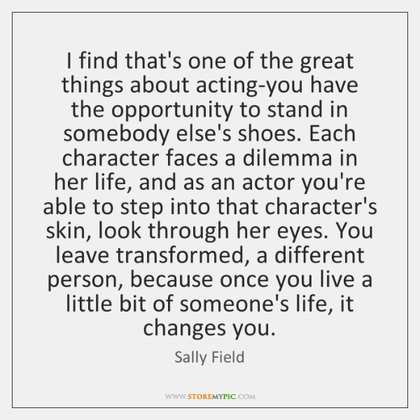 I find that's one of the great things about acting-you have the ...