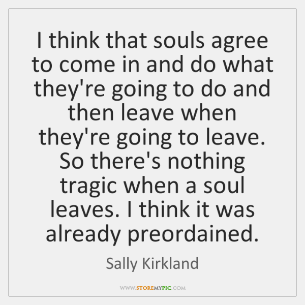 I think that souls agree to come in and do what they're ...