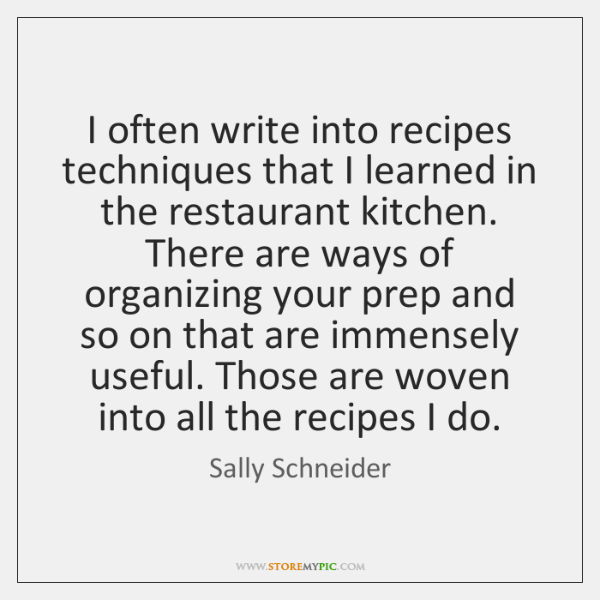 I often write into recipes techniques that I learned in the restaurant ...
