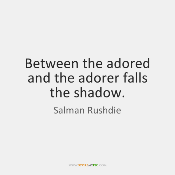 Between the adored and the adorer falls the shadow.