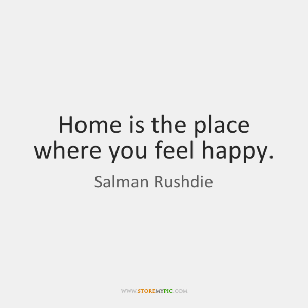 Home is the place where you feel happy.