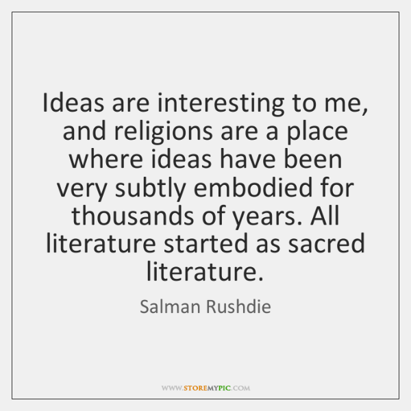 Ideas are interesting to me, and religions are a place where ideas ...