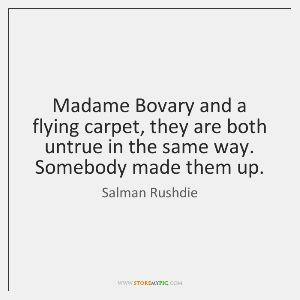 Madame Bovary and a flying carpet, they are both untrue in the ...