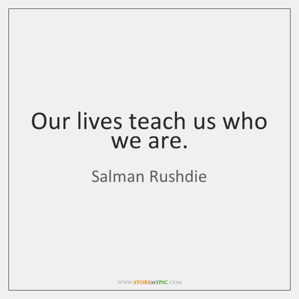 Our lives teach us who we are.