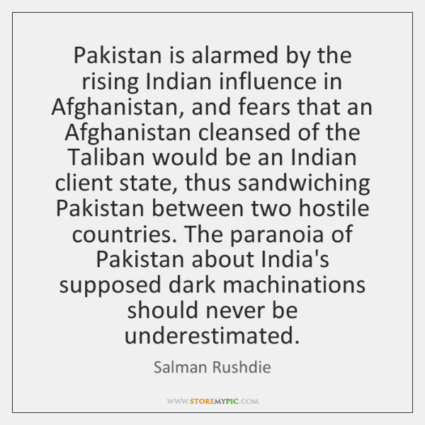 Pakistan is alarmed by the rising Indian influence in Afghanistan, and fears ...