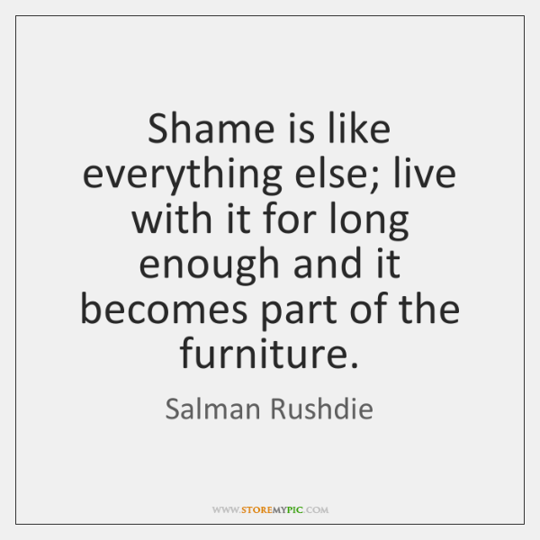 Shame is like everything else; live with it for long enough and ...