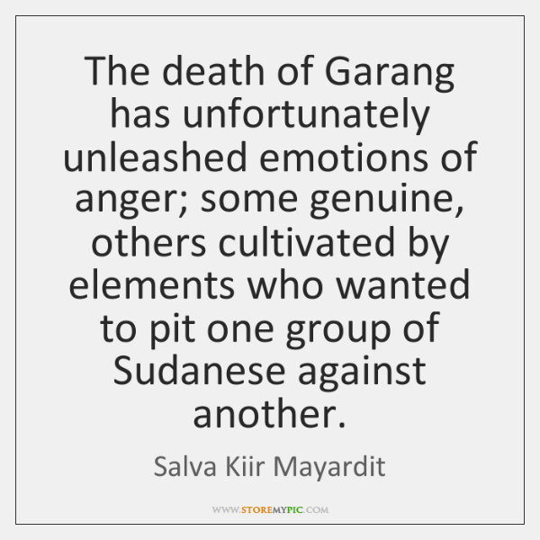 The death of Garang has unfortunately unleashed emotions of anger; some genuine, ...
