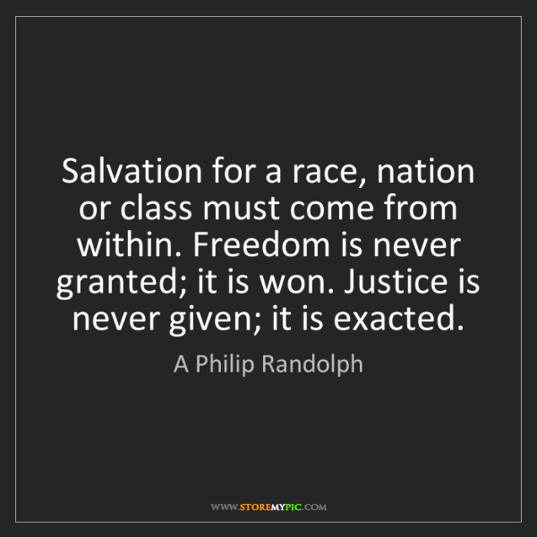 A Philip Randolph: Salvation for a race, nation or class must come from...