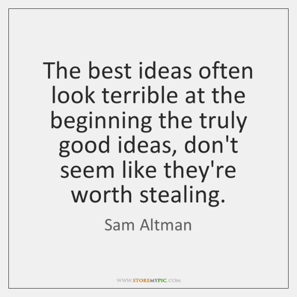 The best ideas often look terrible at the beginning the truly good ...