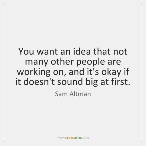 You want an idea that not many other people are working on, ...