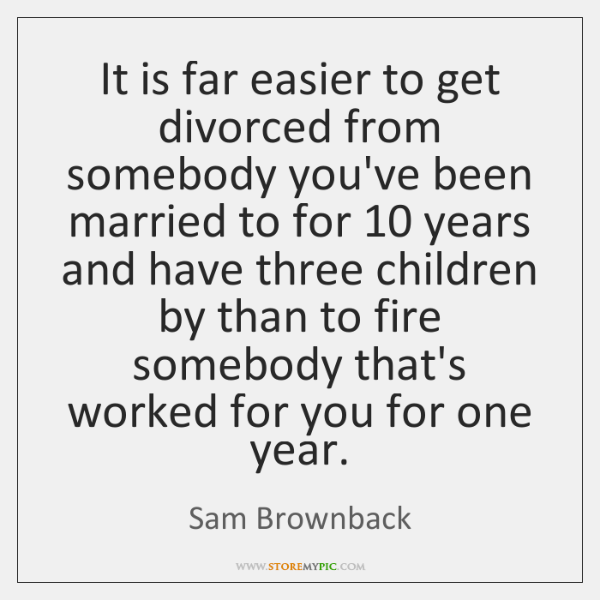 It is far easier to get divorced from somebody you've been married ...