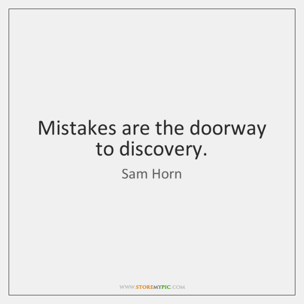 Mistakes are the doorway to discovery.
