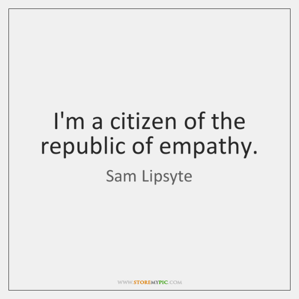 I'm a citizen of the republic of empathy.