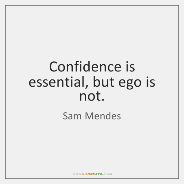 Confidence is essential, but ego is not.