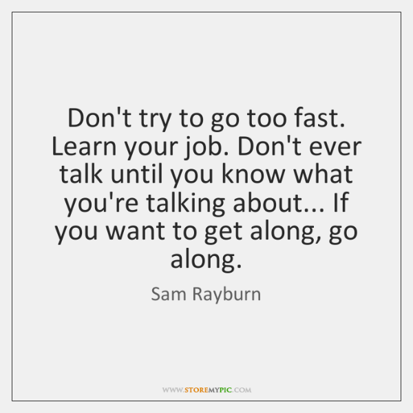 Don't try to go too fast. Learn your job. Don't ever talk ...