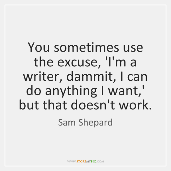 You sometimes use the excuse, 'I'm a writer, dammit, I can do ...