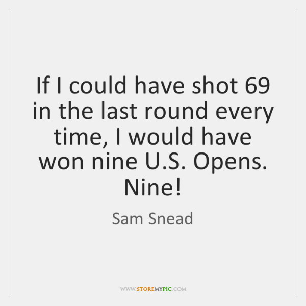 If I could have shot 69 in the last round every time, I ...