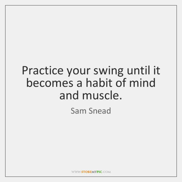 Practice your swing until it becomes a habit of mind and muscle.