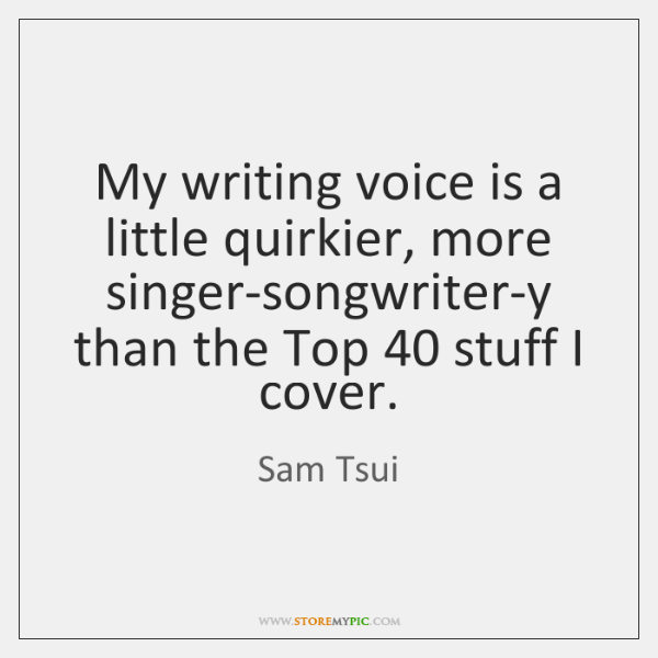 My writing voice is a little quirkier, more singer-songwriter-y than the Top 40 ...