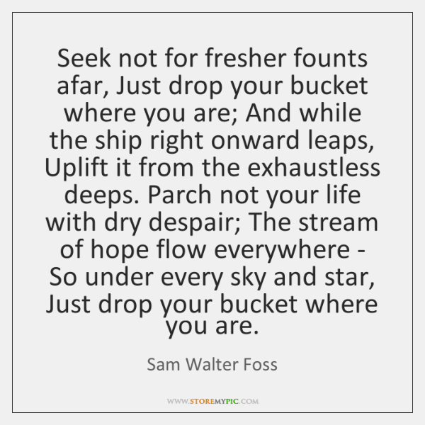 Seek not for fresher founts afar, Just drop your bucket where you ...