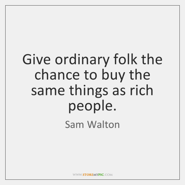 Give ordinary folk the chance to buy the same things as rich ...