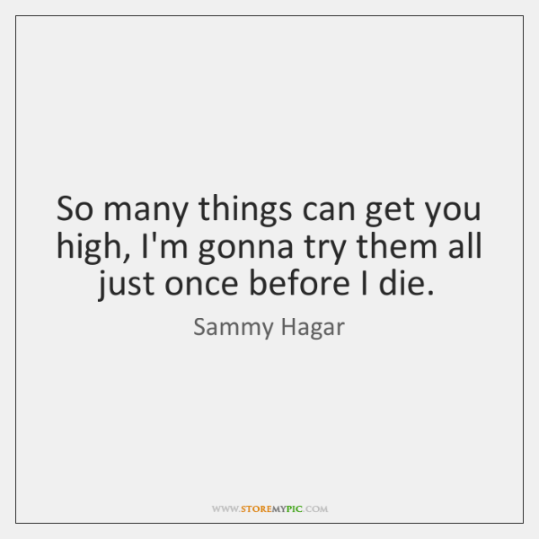 So many things can get you high, I'm gonna try them all ...