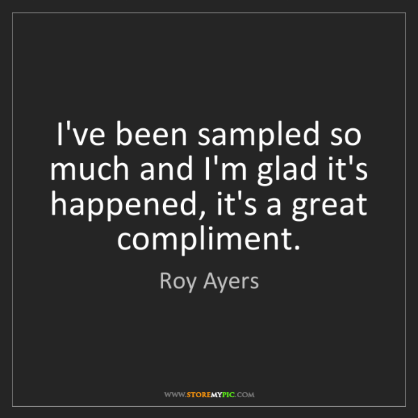 Roy Ayers: I've been sampled so much and I'm glad it's happened,...