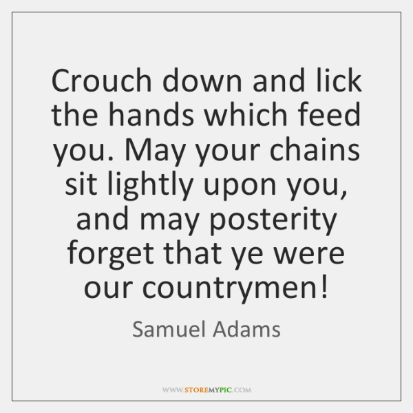Samuel Adams Quotes: Crouch Down And Lick The Hand That Feeds