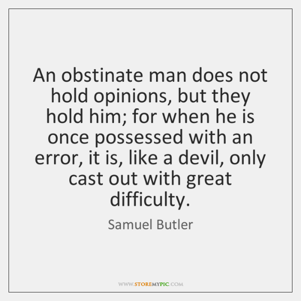 An obstinate man does not hold opinions, but they hold him; for ...