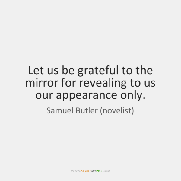 Let us be grateful to the mirror for revealing to us our ...