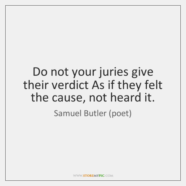 Do not your juries give their verdict As if they felt the ...