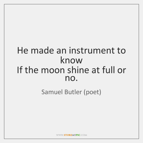 He made an instrument to know   If the moon shine at full ...