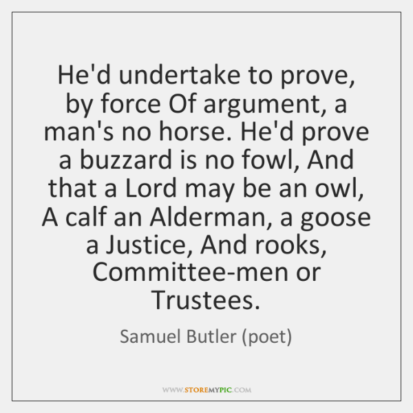 He'd undertake to prove, by force Of argument, a man's no horse. ...