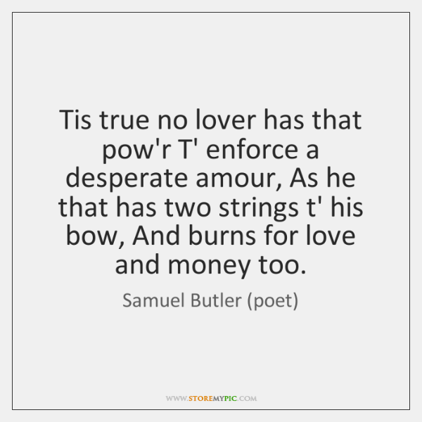 Tis true no lover has that pow'r T' enforce a desperate amour, ...