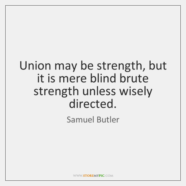 Union may be strength, but it is mere blind brute strength unless ...