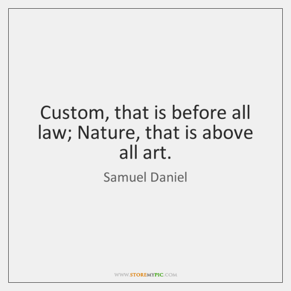 Custom, that is before all law; Nature, that is above all art.