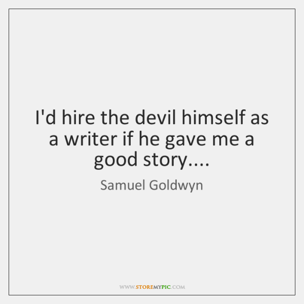I'd hire the devil himself as a writer if he gave me ...