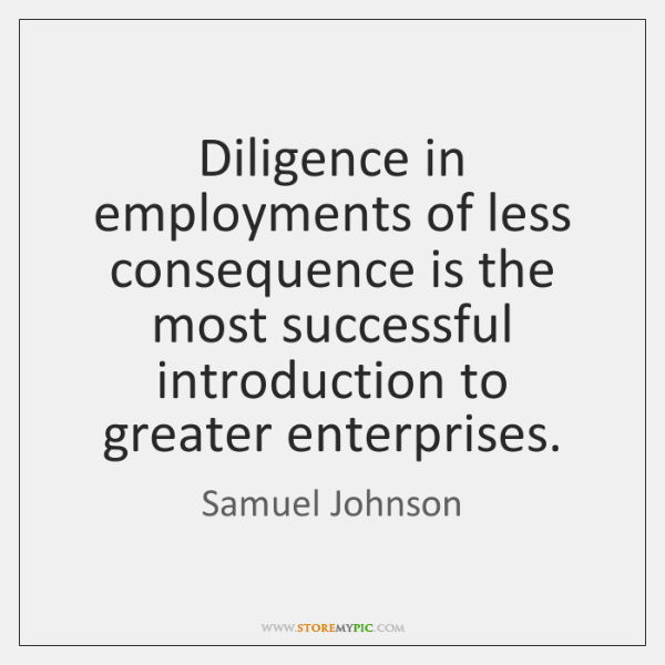 Diligence in employments of less consequence is the most successful introduction to ...
