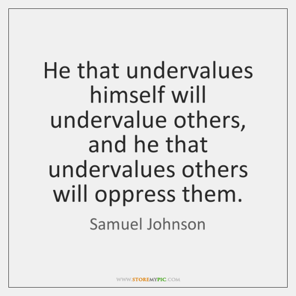 He that undervalues himself will undervalue others, and he that undervalues others ...