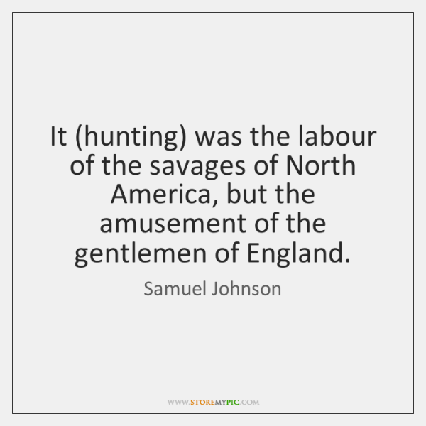 It (hunting) was the labour of the savages of North America, but ...