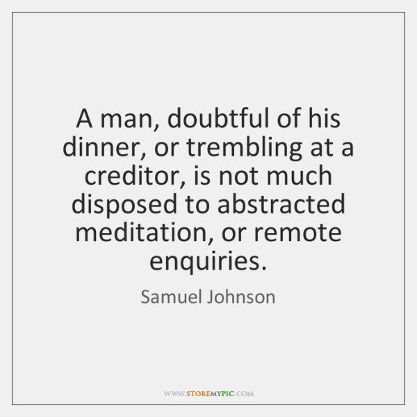 A man, doubtful of his dinner, or trembling at a creditor, is ...